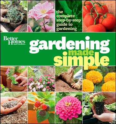 Better Homes & Gardens Gardening Made Simple: The Complete Step-by-Step Guide to Gardening - Better Homes & Gardens