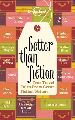 Better Than Fiction: True Travel Tales from Great Fiction Writers - McCall Smith, Alexander, and Andersen, Kurt, and Block, Stefan Merrill
