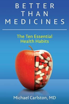 Better Than Medicines: The Ten Essential Health Habits - Carlston MD, Michael