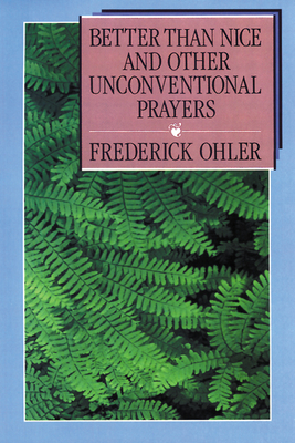 Better Than Nice and Other Unconventional Prayers - Ohler, Frederick, and Ohler, Beverly Hummel (Foreword by), and Ohler, Lisa a (Foreword by)