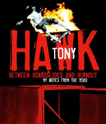 Between Boardslides and Burnout: My Notes from the Road - Hawk, Tony
