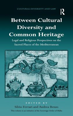 Between Cultural Diversity and Common Heritage: Legal and Religious Perspectives on the Sacred Places of the Mediterranean. Edited by Silvio Ferrari and Andrea Benzo - Ferrari, Silvio (Editor), and Benzo, Andrea (Editor)
