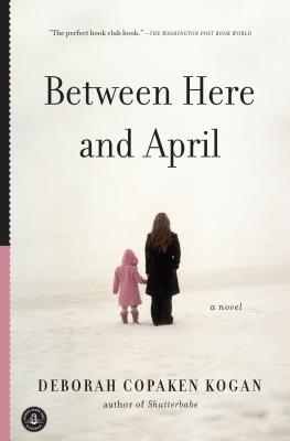 Between Here and April - Kogan, Deborah Copaken