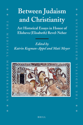Between Judaism and Christianity: Art Historical Essays in Honor of Elisheva (Elisabeth) Revel-Neher - Kogman-Appel, Katrin (Editor), and Meyer, Mati (Editor)