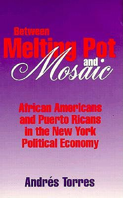 Between Melting Pot and Mosaic: African American and Puerto Ricans in the New York Political Economy - Torres, Andres