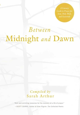 Between Midnight and Dawn: A Literary Guide to Prayer for Lent, Holy Week, and Eastertide - Arthur, Sarah