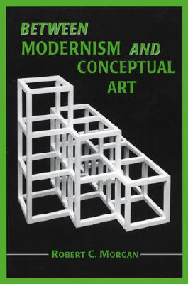 Between Modernism and Conceptual Art: A Critical Response - Morgan, Robert C, Mr.