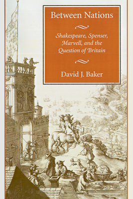 Between Nations: Shakespeare, Spenser, Marvell, and the Question of Britain - Baker, David J