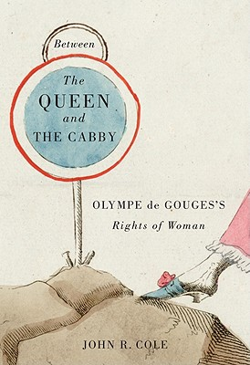 Between the Queen and the Cabby: Olympe de Gouges's Rights of Woman - Cole, John R