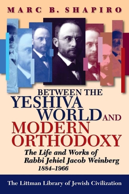 Between the Yeshiva World and Modern Orthodoxy: The Life and Works of Rabbi Jehiel Jacob Weinberg, 1884-1966 - Shapiro, Marc B, PhD
