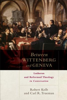 Between Wittenberg and Geneva: Lutheran and Reformed Theology in Conversation - Kolb, Robert, and Trueman, Carl R