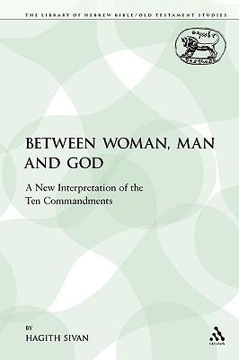 Between Woman, Man and God: A New Interpretation of the Ten Commandments - Sivan, Hagith