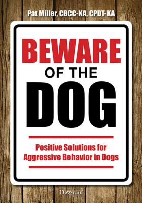 Beware of the Dog: Positive Solutions for Aggressive Behavior in Dogs - Miller, Pat