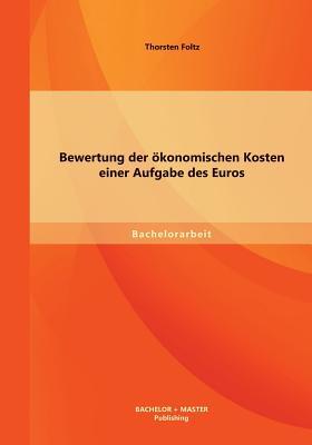 Bewertung Der Okonomischen Kosten Einer Aufgabe Des Euros - Foltz, Thorsten