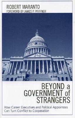 Beyond a Government of Strangers: How Career Executives and Political Appointees Can Turn Conflict to Cooperation - Maranto, Robert, and Pfiffner, James P, Professor, Ph.D. (Foreword by)