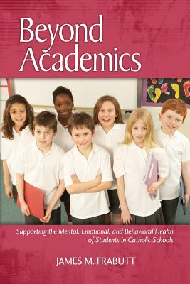 Beyond Academics: Supporting the Mental, Emotional, and Behavioral Health of Students in Catholic Schools - Frabutt, James M