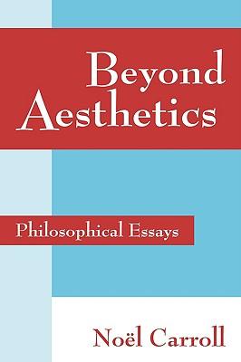 Beyond Aesthetics: Philosophical Essays - Carroll, Noel, and Carroll, Nel
