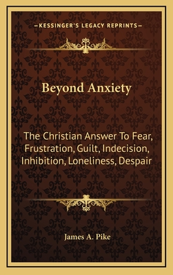 Beyond Anxiety: The Christian Answer to Fear, Frustration, Guilt, Indecision, Inhibition, Loneliness, Despair - Pike, James A
