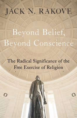 Beyond Belief, Beyond Conscience: The Radical Significance of the Free Exercise of Religion - Rakove, Jack N