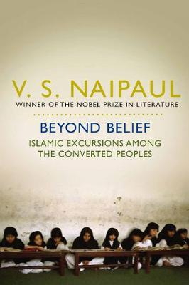 Beyond Belief: Islamic Excursions Among the Converted Peoples - Naipaul, V. S.