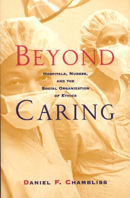 Beyond Caring: Hospitals, Nurses, and the Social Organization of Ethics - Chambliss, Daniel F