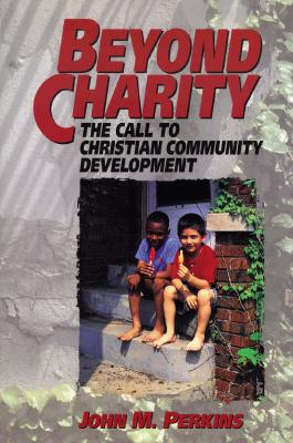 Beyond Charity: The Call to Christian Community Development - Perkins, John M, Dr.