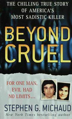 Beyond Cruel: The Chilling True Story of America's Most Sadistic Killer - Michaud, Stephen G