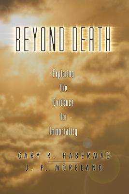 Beyond Death: Exploring the Evidence for Immortality - Habermas, Gary R, M.A., Ph.D., D.D., and Moreland, J P