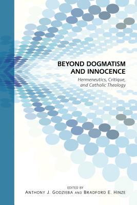 Beyond Dogmatism and Innocence: Hermeneutics, Critique, and Catholic Theology - Hinze, Bradford E (Editor), and Godzieba, Anthony J (Editor)