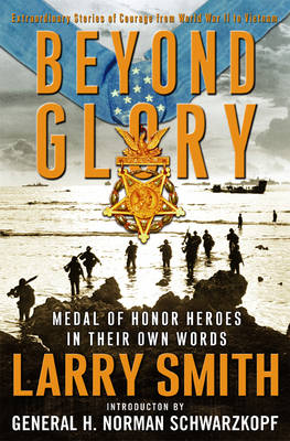 Beyond Glory: Medal of Honor Heroes in Their Own Words: Extraordinary Stories of Courage from World War II to Vietnam - Smith, Larry, and Schwarzkopf, H Norman, Gen.