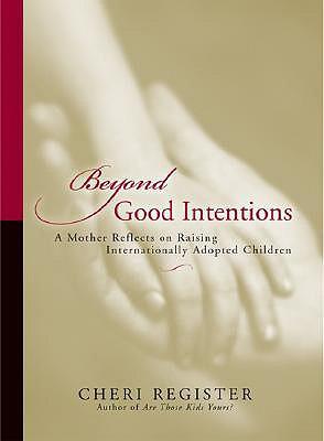 Beyond Good Intentions: A Mother Reflects on Raising Internationally Adopted Children - Register, Cheri