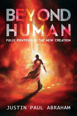 Beyond Human: Fully Identified in the New Creation - Abraham, Justin Paul, and Graphics, Feline (Prepared for publication by)
