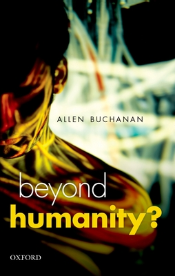 Beyond Humanity?: The Ethics of Biomedical Enhancement - Buchanan, Allen E.