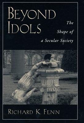 Beyond Idols: The Shape of a Secular Society - Fenn, Richard K, Professor
