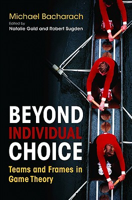 Beyond Individual Choice: Teams and Frames in Game Theory - Bacharach, Michael, and Gold, Natalie (Editor), and Sugden, Robert (Editor)