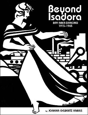 Beyond Isadora: Bay Area Dancing, the Early Years: 1915-1965 - Harris, Joanna Gewertz