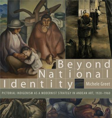 Beyond National Identity: Pictorial Indigenism as a Modernist Strategy in Andean Art, 1920-1960 - Greet, Michele