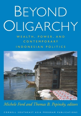 Beyond Oligarchy: Wealth, Power, and Contemporary Indonesian Politics - Ford, Michele (Editor), and Pepinsky, Thomas B (Editor)