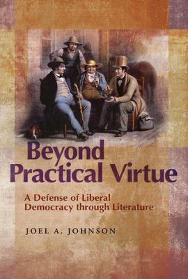 Beyond Practical Virtue: A Defense of Liberal Democracy Through Literature - Johnson, Joel A