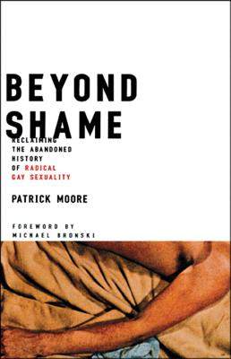 Beyond Shame: Reclaiming the Abandoned History of Radical Gay Sexuality - Moore, Patrick