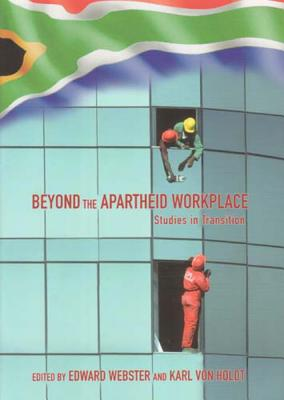 Beyond the Apartheid Workplace: Studies in Transition - Webster, Edward (Editor), and Von Holdt, Karl (Editor)