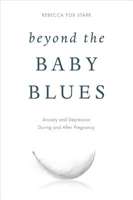 Beyond the Baby Blues: Anxiety and Depression During and After Pregnancy - Starr, Rebecca Fox, and Wenzel, Amy, Ph.D.