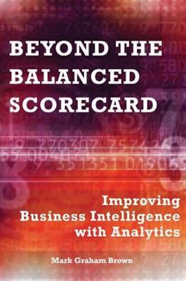 Beyond the Balanced Scorecard: Improving Business Intelligence with Analytics - Brown, Mark Graham
