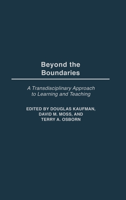 Beyond the Boundaries: A Transdisciplinary Approach to Learning and Teaching - Kaufman, Douglas (Editor), and Moss, David M (Editor), and Osborn, Terry A (Editor)