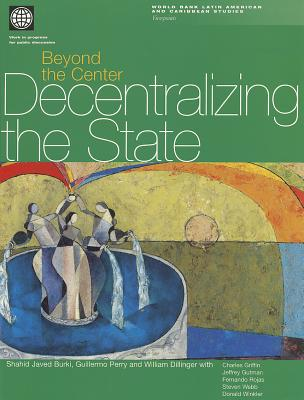 Beyond the Center: Decentralizing the State - Burki, Shahid Javed (Editor), and Dillinger, Willia (Editor), and Perry, Guillermo E (Editor)