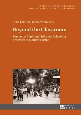 Beyond the Classroom: Studies on Pupils and Informal Schooling Processes in Modern Europe - Larsson, Anna (Editor), and Norlin, Bjoern (Editor)