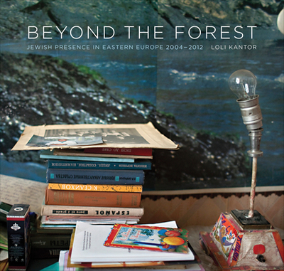 Beyond the Forest: Jewish Presence in Eastern Europe, 2004–2012 - Kantor, Loli