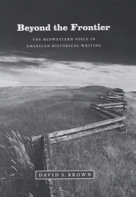 Beyond the Frontier: The Midwestern Voice in American Historical Writing - Brown, David S