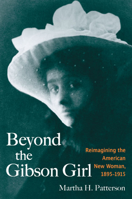 Beyond the Gibson Girl: Reimagining the American New Woman, 1895-1915 - Patterson, Martha H