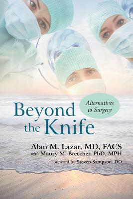 Beyond the Knife: Alternatives to Surgery - Lazar MD Facs, Alan M, and Breecher Phd Mph, Maury M